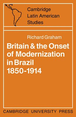 Britain and the Onset of Modernization in Brazil 1850-1914 (Paperback): Richard Graham