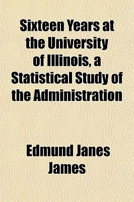Sixteen Years at the University of Illinois, a Statistical Study of the Administration (Paperback): Edmund Janes James