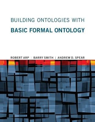 Building Ontologies with Basic Formal Ontology (Paperback): Robert Arp, Barry Smith, Andrew D Spear