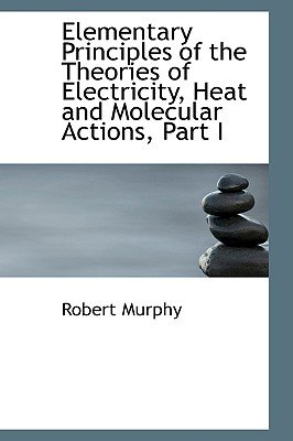 Elementary Principles of the Theories of Electricity, Heat and Molecular Actions, Part I (Paperback): Robert Murphy