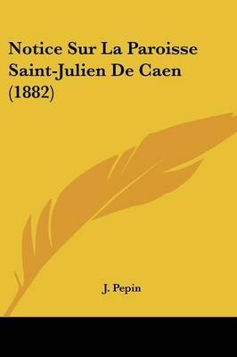 Notice Sur La Paroisse Saint-Julien de Caen (1882) (English, French, Paperback): Jean-Pierre-Yve Pepin, J. Pepin