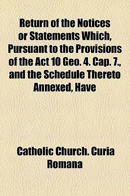 Return of the Notices or Statements Which, Pursuant to the Provisions of the ACT 10 Geo. 4. Cap. 7., and the Schedule Thereto...