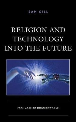 Religion and Technology Into the Future - From Adam to Tomorrow's Eve (Electronic book text): Sam Gill