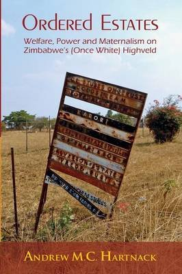 Ordered Estates - Welfare, Power and Maternalism on Zimbabwe's (Once White) Highveld (Paperback): Andrew Hartnack