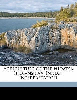 Agriculture of the Hidatsa Indians - An Indian Interpretation (Paperback): Gilbert Livingstone Wilson, 1839?- Waheenee, Edward...