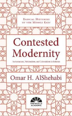 Contested Modernity - Sectarianism, Nationalism, and Colonialism in Bahrain (Hardcover): Omar H Alshehabi