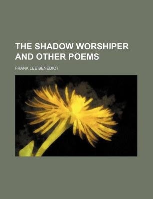 The Shadow Worshiper and Other Poems (Paperback): Frank Lee Benedict