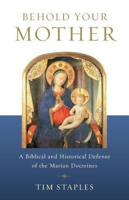 Behold Your Mother - A Biblical and Historical Defense of the Marian Doctrines (Paperback): Tim Staples