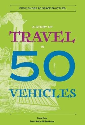A Story of Travel in 50 Vehicles - From Shoes to Space Shuttles (Paperback): Paula Grey