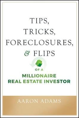 Tips, Tricks, Foreclosures, and Flips of a Millionaire Real Estate Investor (Paperback): Aaron Adams