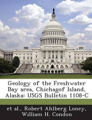 Geology of the Freshwater Bay Area, Chichagof Island, Alaska - Usgs Bulletin 1108-C (Paperback): Robert Ahlberg Loney, William...
