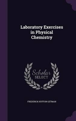 Laboratory Exercises in Physical Chemistry (Hardcover): Frederick Hutton Getman