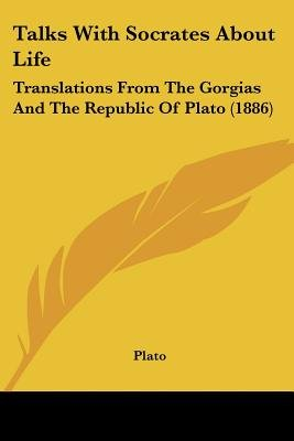 Talks with Socrates about Life - Translations from the Gorgias and the Republic of Plato (1886) (Paperback): Plato