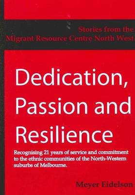 Dedication, Passion and Resilience - Stories from the Migrant Resource Centre North West Region (Paperback): Meyer Eidelson