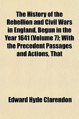 The History of the Rebellion and Civil Wars in England, Begun in the Year 1641 (Volume 7); With the Precedent Passages and...