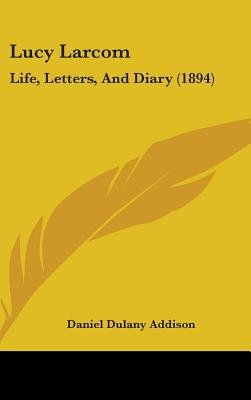 Lucy Larcom - Life, Letters, and Diary (1894) (Hardcover): Daniel Dulany Addison