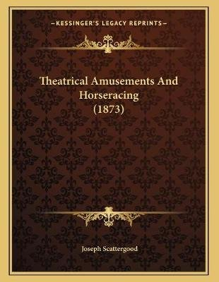 Theatrical Amusements and Horseracing (1873) (Paperback): Joseph Scattergood