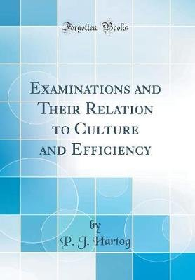 Examinations and Their Relation to Culture and Efficiency (Classic Reprint) (Hardcover): P.J Hartog