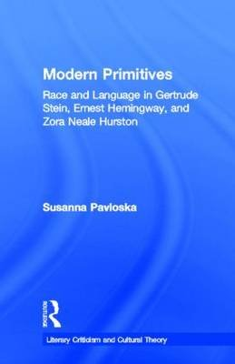 Modern Primitives - Race and Language in Gertrude Stein, Ernest Hemingway and Zora Neale Hurston (Hardcover): Susanna Pavloska