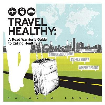 Travel Healthy - A Road Warrior's Guide to Eating Healthy (Paperback): Natasha Leger