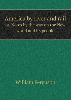 America by River and Rail Or, Notes by the Way on the New World and Its People (Paperback): William Ferguson