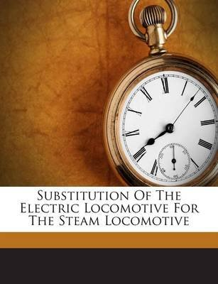 Substitution of the Electric Locomotive for the Steam Locomotive (Paperback): Lewis Buckley Stillwell, Hilary Putnam