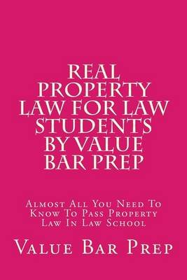 Real Property Law for Law Students by Value Bar Prep - Almost All You Need to Know to Pass Property Law in Law School...