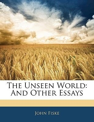 The Unseen World - And Other Essays (Paperback): John Fiske