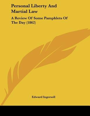 Personal Liberty and Martial Law - A Review of Some Pamphlets of the Day (1862) (Paperback): Edward Ingersoll