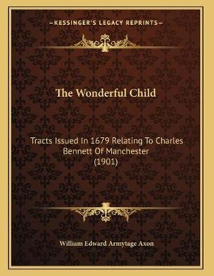 The Wonderful Child - Tracts Issued in 1679 Relating to Charles Bennett of Manchester (1901) (Paperback): William Edward...