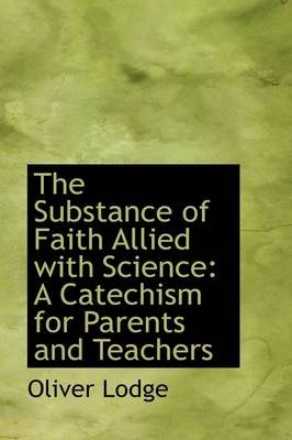 The Substance of Faith Allied with Science - A Catechism for Parents and Teachers (Hardcover): Oliver Lodge