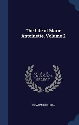 The Life of Marie Antoinette, Volume 2 (Hardcover): Cora Hamilton Bell