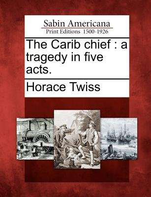 The Carib Chief - A Tragedy in Five Acts. (Paperback): Horace Twiss