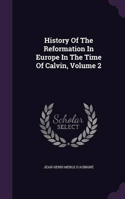 History of the Reformation in Europe in the Time of Calvin, Volume 2 (Hardcover): Jean Henri Merle D'Aubigne