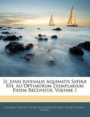 D. Junii Juvenalis Aquinatis Satirae XVI. Ad Optimorum Exemplarium Fidem Recensitae, Volume 1 (Italian, Paperback): Juvenal,...