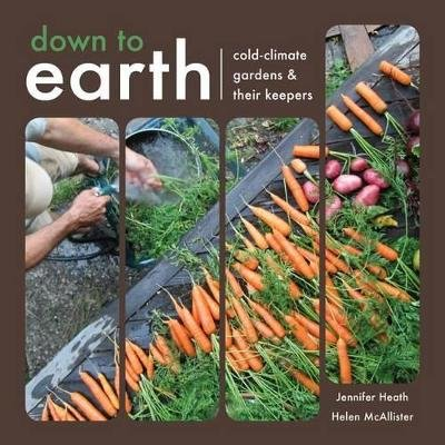 Down to Earth - Cold-Climate Gardens and Their Keepers (Paperback): Helen McAllister, Jennifer Heath