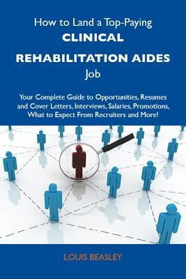 How to Land a Top-Paying Clinical Rehabilitation Aides Job: Your Complete Guide to Opportunities, Resumes and Cover Letters,...