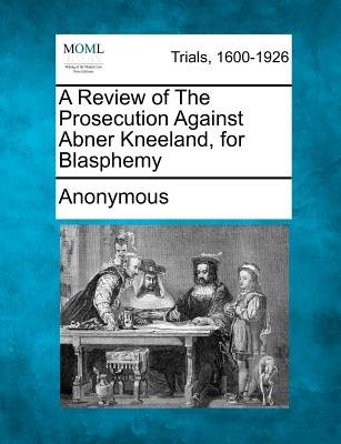 A Review of the Prosecution Against Abner Kneeland, for Blasphemy (Paperback): Anonymous