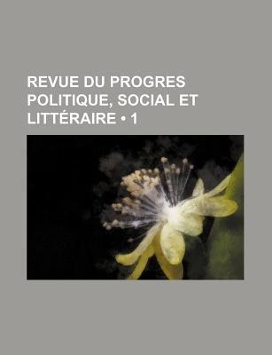 Revue Du Progres Politique, Social Et Litteraire (1) (English, French, Paperback): Livres Groupe