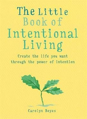 The Little Book of Intentional Living - Create the life you want through the power of intention (Paperback): Carolyn Boyes