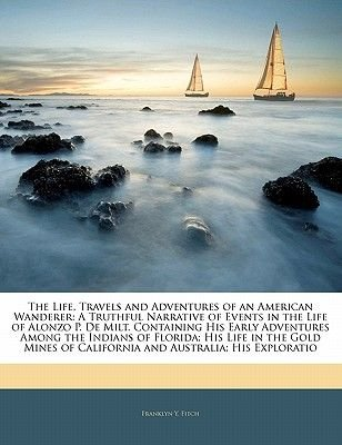 The Life, Travels and Adventures of an American Wanderer - A Truthful Narrative of Events in the Life of Alonzo P. de Milt....