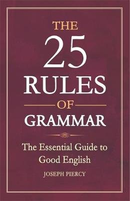 The 25 Rules of Grammar - The Essential Guide to Good English (Paperback): Joseph Piercy