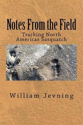 Notes from the Field - Tracking North Americas Sasquatch (Paperback): William Jevning