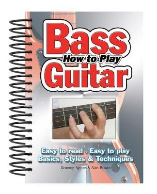 How To Play Bass Guitar - Easy to Read, Easy to Play; Basics, Styles & Techniques (Spiral bound, New edition): Alan Brown
