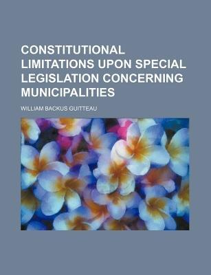 Constitutional Limitations Upon Special Legislation Concerning Municipalities (Paperback): William Backus Guitteau