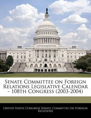 Senate Committee on Foreign Relations Legislative Calendar - 108th Congress (2003-2004) (Paperback): United States Congress...