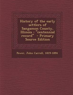 History of the Early Settlers of Sangamon County, Illinois - Centennial Record (Paperback): John Carroll 1819-1894 Power