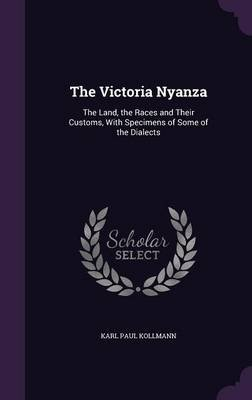 The Victoria Nyanza - The Land, the Races and Their Customs, with Specimens of Some of the Dialects (Hardcover): Karl Paul...
