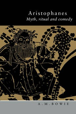 Aristophanes - Myth, Ritual and Comedy (Hardcover): A. M. Bowie