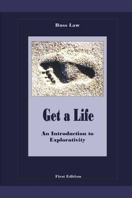 Get a Life : An Introduction to Explorativity - First Edition (Electronic book text): Russ Law